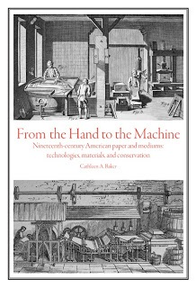 From the Hand to the Machine. Nineteenth-Century American Paper and Mediums: Technologies, Materials, and Conservation. Cathleen A. BAKER.