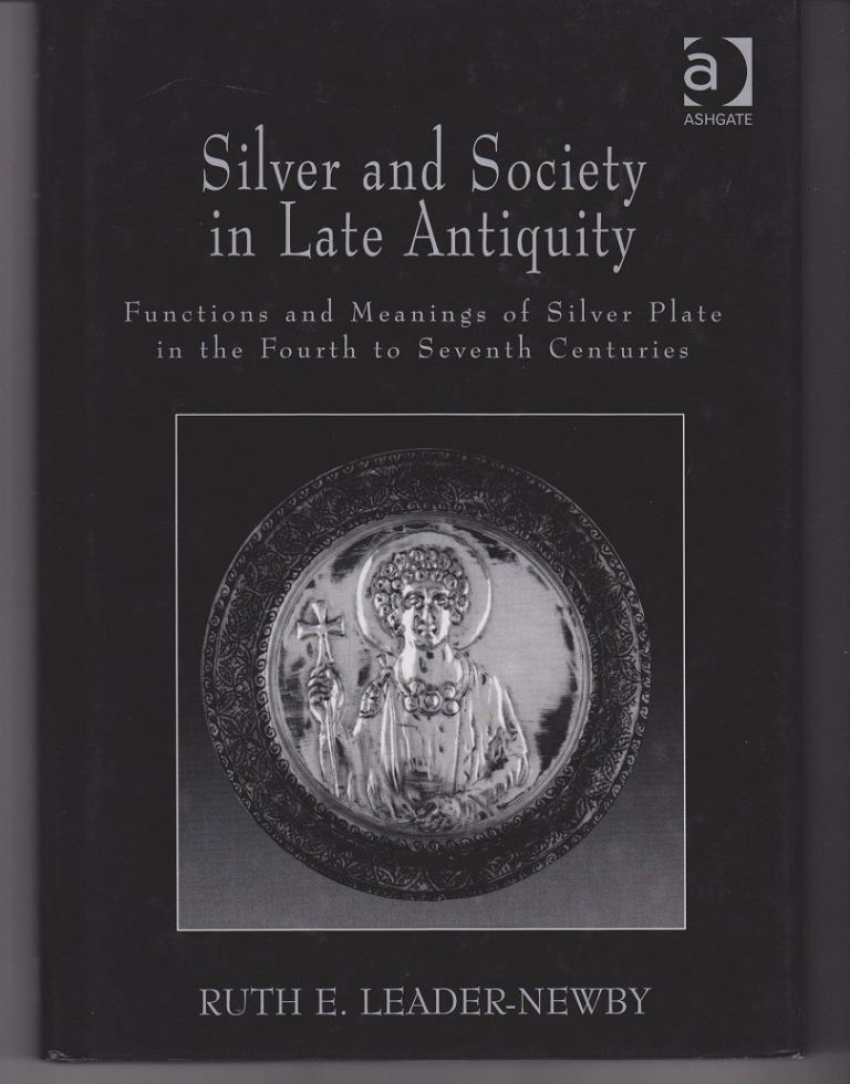 Silver and Society in Late Antiquity. Functions and Meanings of Silver Plate in the Fourth to Seventh Centuries. Ruth E. LEADER-NEWBY.