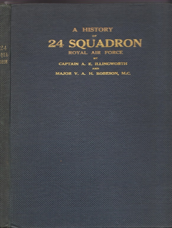A History of 24 Squadron, Sometime of the Royal Flying Corps and later of the Royal Air Force. Capt. A. E. ILLINGWORTH, M. C. Maj. V. A. H. Robeson.