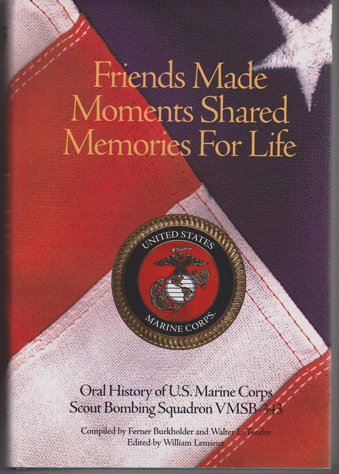 Friends Made, Moments Shared, Memories for Life. An Oral History of VMSB 343 United States Marine Corps in World War II. By Members of the VMSB 343 Reunion Squadron. Walter G. LeTENDRE, Compiling.