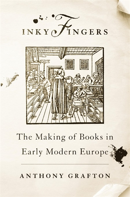 Inky Fingers. The Making of Books in Early Modern Europe. Anthony GRAFTON.