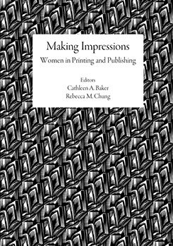 Making Impressions: Women in Printing and Publishing. Cathy A. BAKER, Rebecca M. Chung.