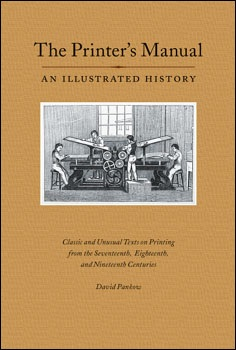 The Printer's Manual. An Illustrated History. Classic and Unusual Texts on Printing from the Seventeenth, Eighteenth, and Nineteenth Centuries. David PANKOW.