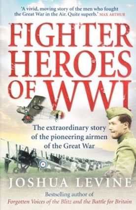 Fighter Heroes of WWI. The Extraordinary Story of the Pioneering Airmen of the Great War. Joshua LEVINE.