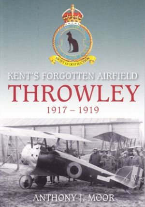 Kent's Forgotten Airfield Throwley 1917 - 1919. Anthony J. MOOR