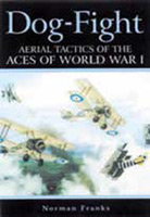 Dog-Fight. Aerial Tactics of the Aces of World War I. Norman FRANKS