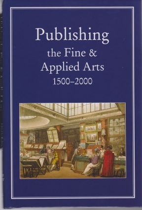 Publishing the Fine and Applied Arts 1500 - 2000. Robin MYERS, Michael Harris, Giles Mandelbrote