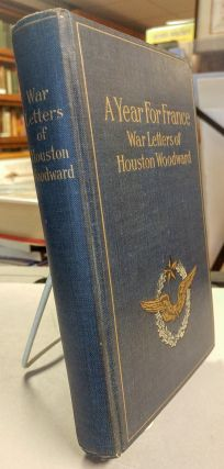 A Year for France. War Letters of Houston Woodward. Houston WOODWARD