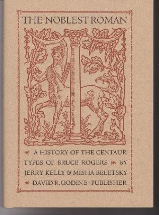 The Noblest Roman. A History of the Centaur Types of Bruce Rogers. Jerry KELLY, Misha Beletsky