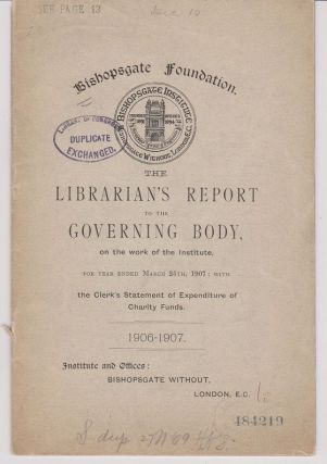 The Librarian's Report to the Governing Body, on the Work of the Institute, for Year Ended March 25th, 1907; with the Clerk's Statement of Expenditure of Charity Funds. 1906-1907. Bishopsgate Foundation.