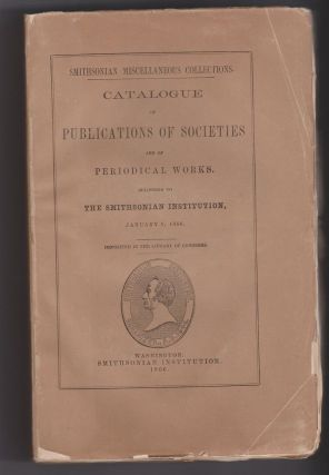 Catalogue of Publications of Societies and of Periodical Works, Belonging to The Smithsonian...
