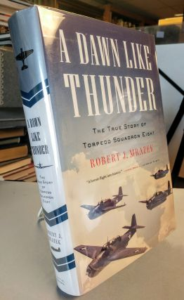 A Dawn Like Thunder. The True Story of Torpedo Squadron Eight. Robert J. MRAZEK