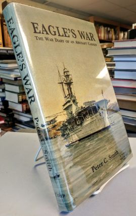 Eagle's War. The War Diary of an Aircraft Carrier. Peter C. SMITH