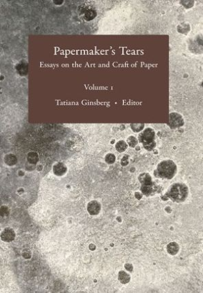 Papermaker's Tears. Essays on the Art and Craft of Paper. Volume 1. Tatiana GINSBERG