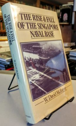 The Rise and Fall of the Singapore Naval Base, 1919-1942. W. David McINTYRE