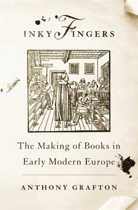 Inky Fingers. The Making of Books in Early Modern Europe. Anthony GRAFTON